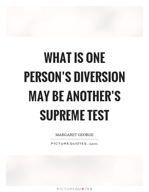 What is one person's diversion may be another's supreme test Picture Quote #1
