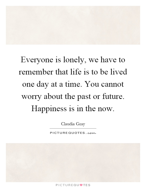 Everyone is lonely, we have to remember that life is to be lived one day at a time. You cannot worry about the past or future. Happiness is in the now Picture Quote #1