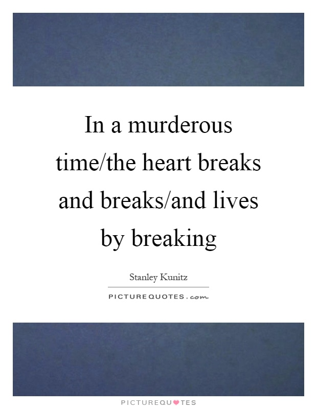In a murderous time/the heart breaks and breaks/and lives by breaking Picture Quote #1