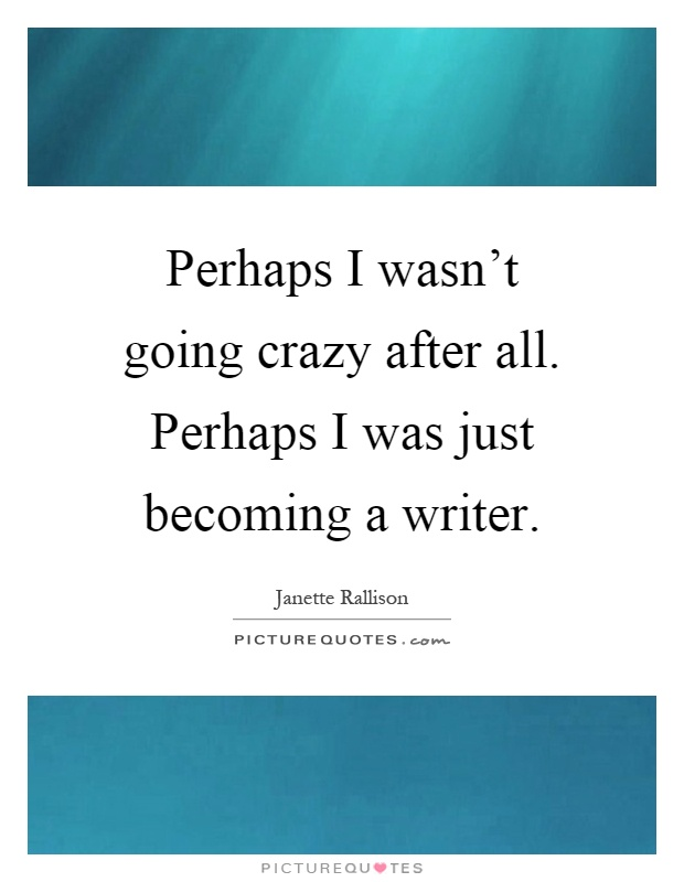 Perhaps I wasn't going crazy after all. Perhaps I was just becoming a writer Picture Quote #1