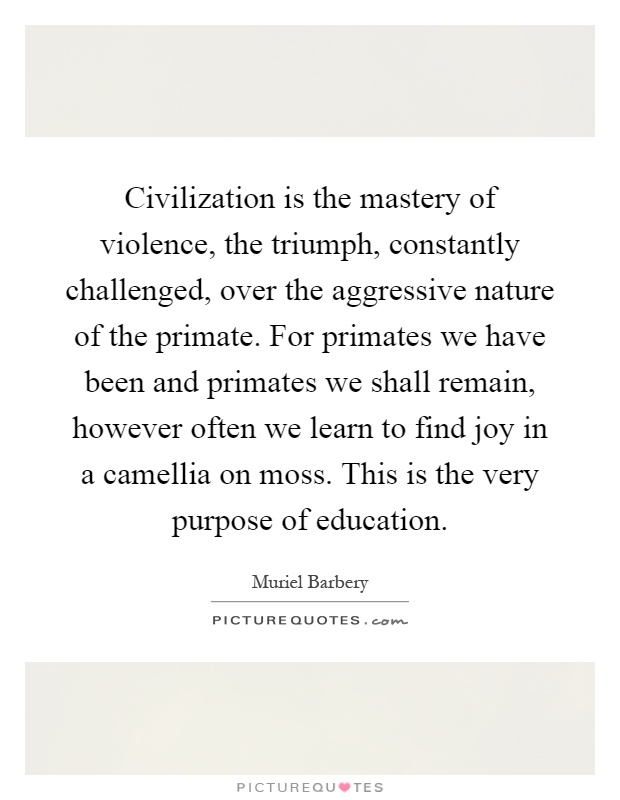 Civilization is the mastery of violence, the triumph, constantly challenged, over the aggressive nature of the primate. For primates we have been and primates we shall remain, however often we learn to find joy in a camellia on moss. This is the very purpose of education Picture Quote #1