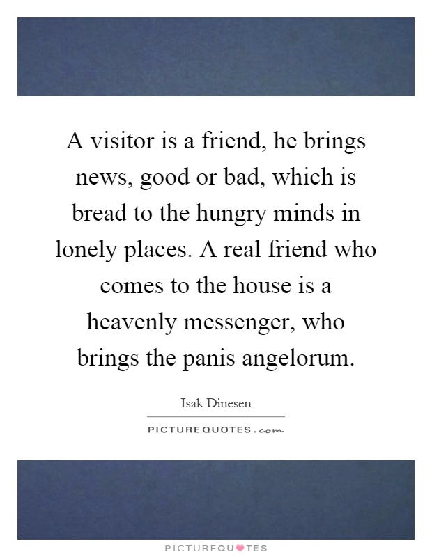 A visitor is a friend, he brings news, good or bad, which is bread to the hungry minds in lonely places. A real friend who comes to the house is a heavenly messenger, who brings the panis angelorum Picture Quote #1