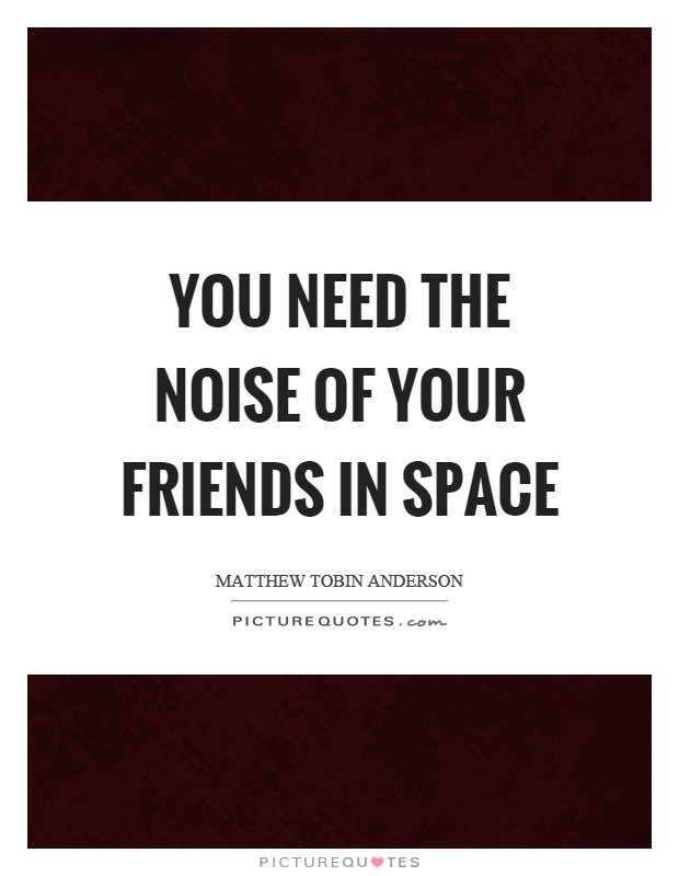 You need the noise of your friends in space Picture Quote #1