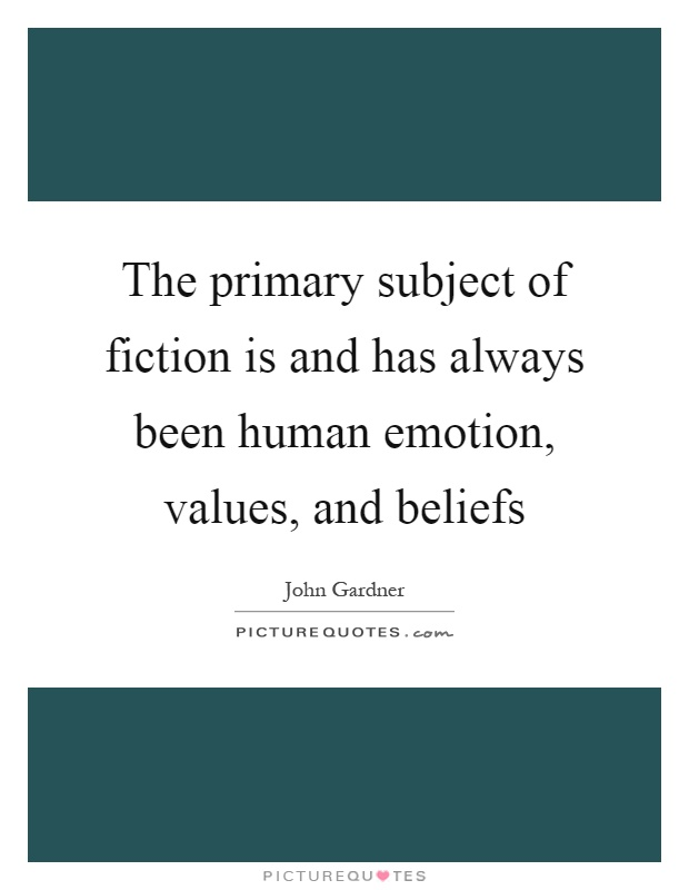 The primary subject of fiction is and has always been human emotion, values, and beliefs Picture Quote #1