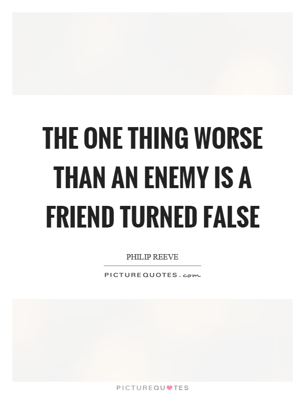 The one thing worse than an enemy is a friend turned false