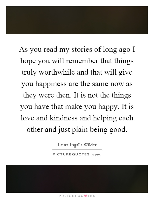 As you read my stories of long ago I hope you will remember that things truly worthwhile and that will give you happiness are the same now as they were then. It is not the things you have that make you happy. It is love and kindness and helping each other and just plain being good Picture Quote #1