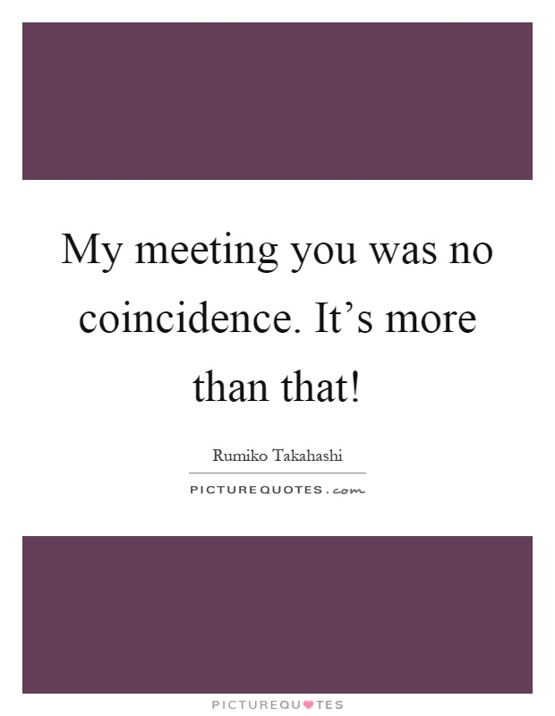My meeting you was no coincidence  It's more than that