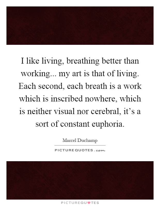 I like living, breathing better than working... my art is that of living. Each second, each breath is a work which is inscribed nowhere, which is neither visual nor cerebral, it's a sort of constant euphoria Picture Quote #1