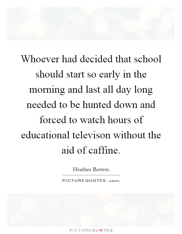 Whoever had decided that school should start so early in the morning and last all day long needed to be hunted down and forced to watch hours of educational televison without the aid of caffine Picture Quote #1
