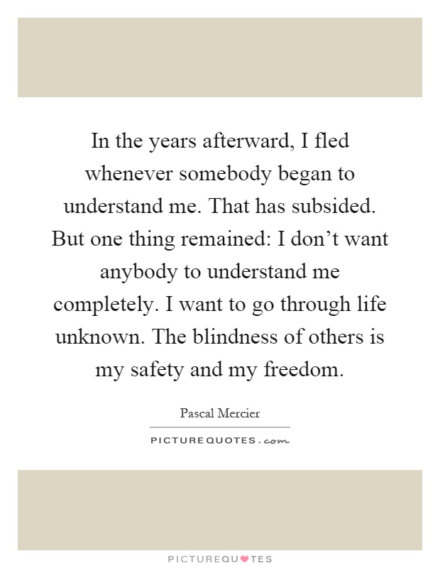 In the years afterward, I fled whenever somebody began to understand me. That has subsided. But one thing remained: I don't want anybody to understand me completely. I want to go through life unknown. The blindness of others is my safety and my freedom Picture Quote #1