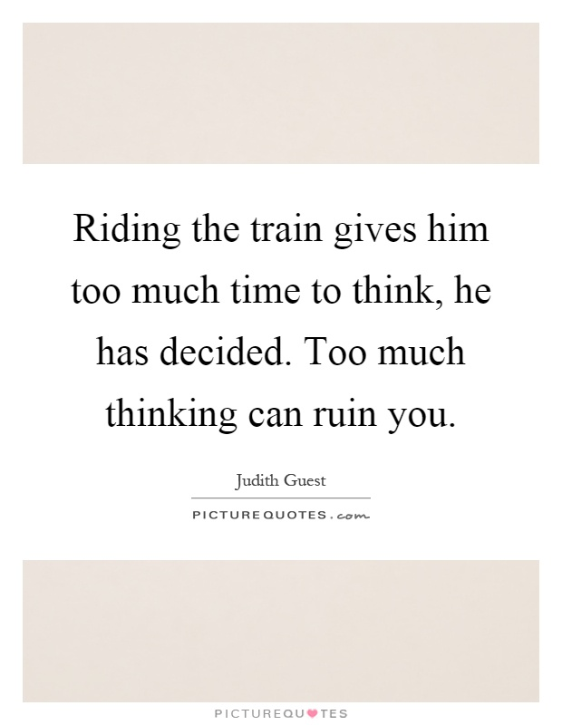 Riding the train gives him too much time to think, he has decided. Too much thinking can ruin you Picture Quote #1