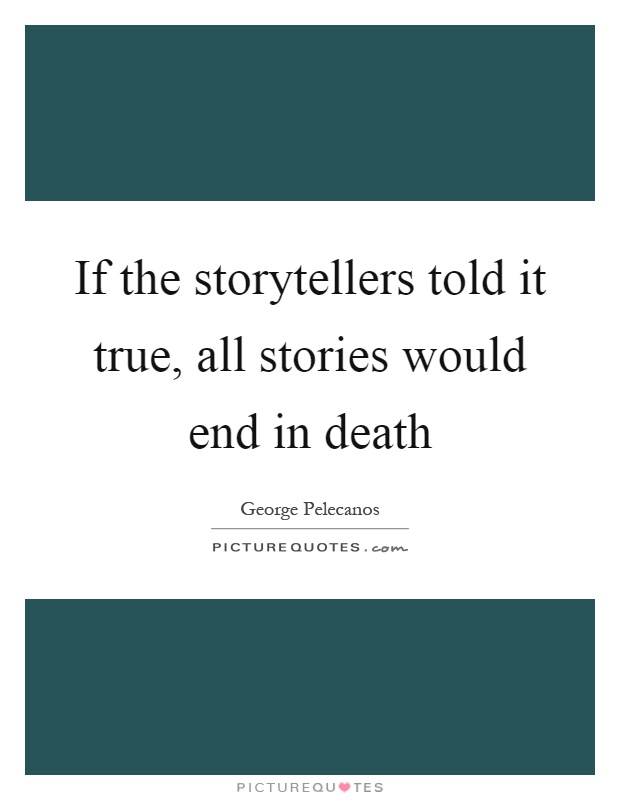 If the storytellers told it true, all stories would end in death Picture Quote #1