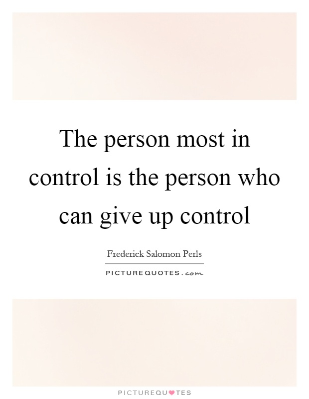 The person most in control is the person who can give up control Picture Quote #1