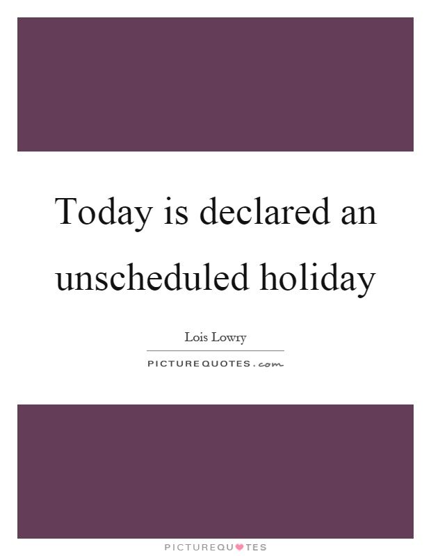 Today is declared an unscheduled holiday Picture Quote #1