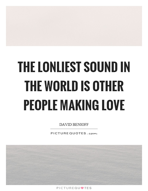 The lonliest sound in the world is other people making love Picture Quote #1