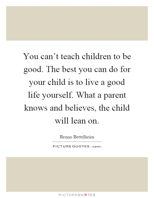 You can't teach children to be good. The best you can do for your child is to live a good life yourself. What a parent knows and believes, the child will lean on Picture Quote #1