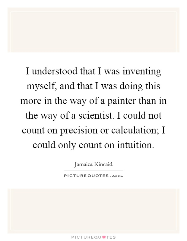I understood that I was inventing myself, and that I was doing this more in the way of a painter than in the way of a scientist. I could not count on precision or calculation; I could only count on intuition Picture Quote #1