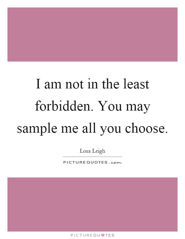 I am not in the least forbidden. You may sample me all you choose Picture Quote #1