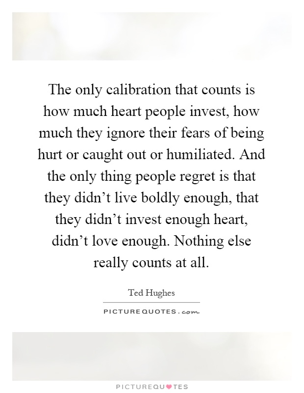 The only calibration that counts is how much heart people invest, how much they ignore their fears of being hurt or caught out or humiliated. And the only thing people regret is that they didn't live boldly enough, that they didn't invest enough heart, didn't love enough. Nothing else really counts at all Picture Quote #1