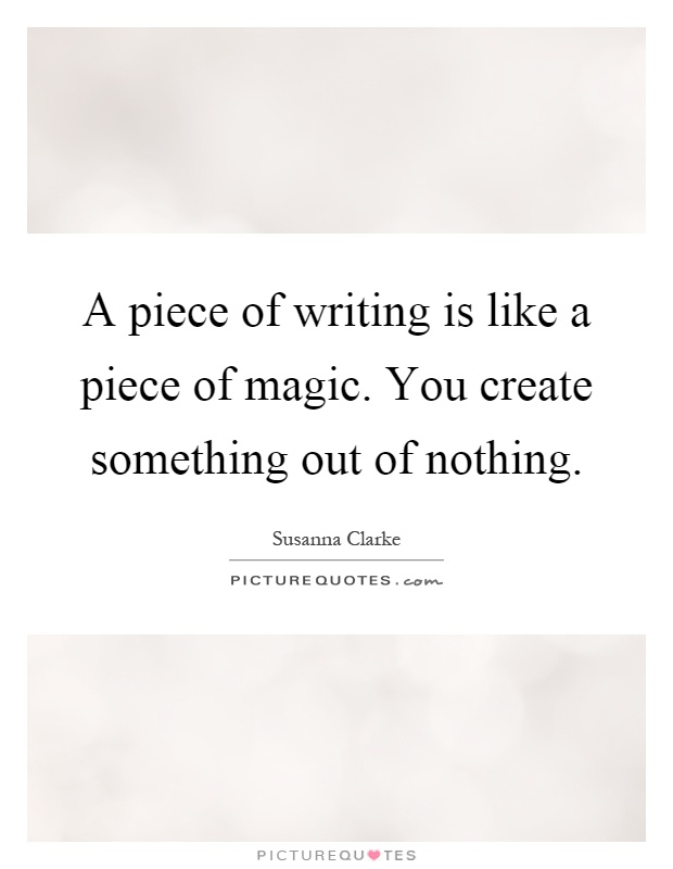 A piece of writing is like a piece of magic. You create something out of nothing Picture Quote #1