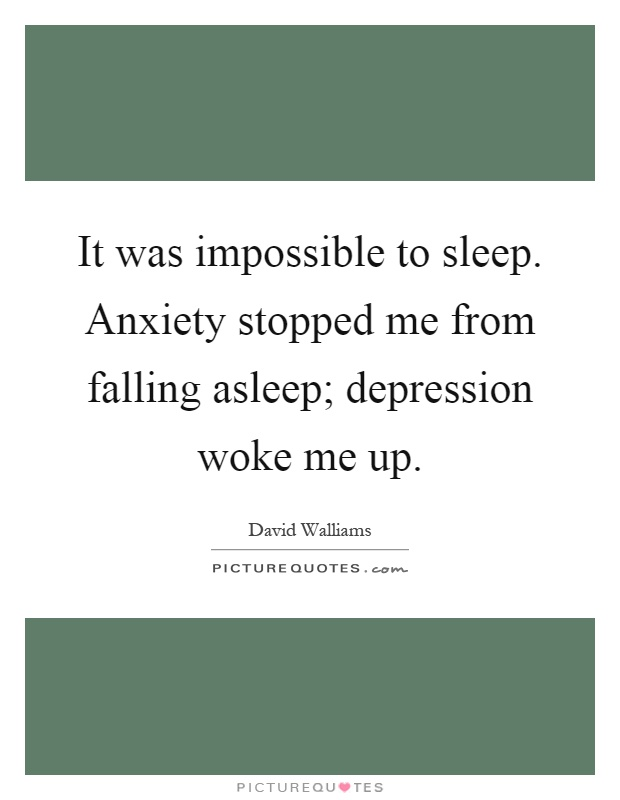 It was impossible to sleep. Anxiety stopped me from falling asleep; depression woke me up Picture Quote #1