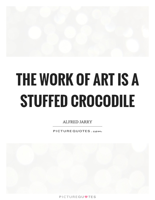 The work of art is a stuffed crocodile Picture Quote #1