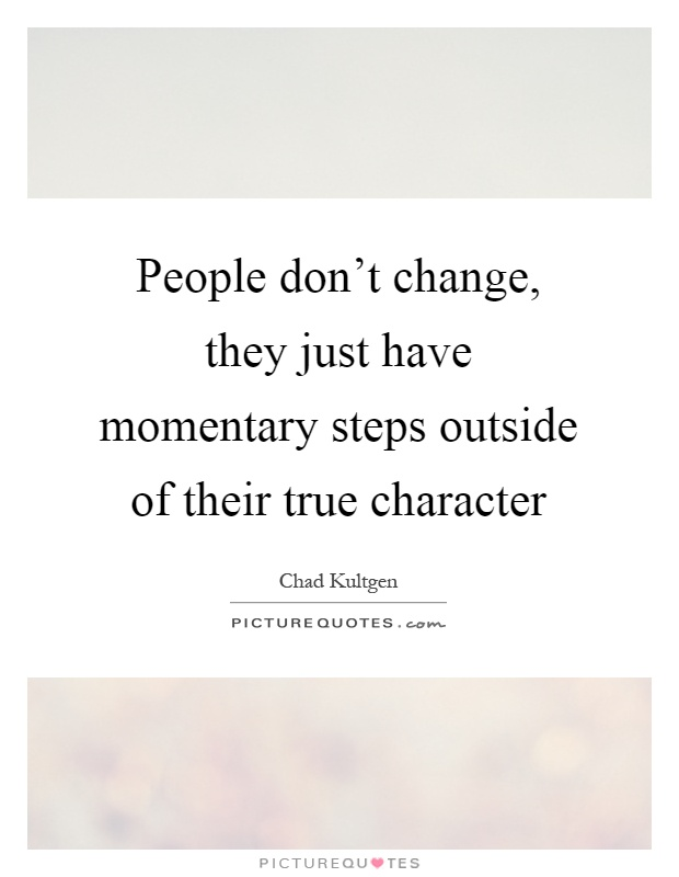 People don't change, they just have momentary steps outside of their true character Picture Quote #1