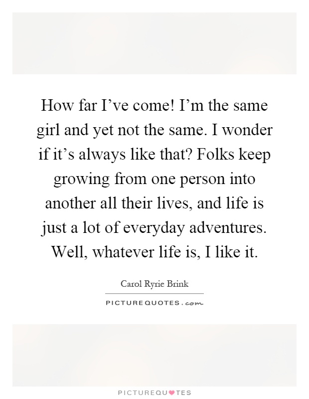 How far I've come! I'm the same girl and yet not the same. I wonder if it's always like that? Folks keep growing from one person into another all their lives, and life is just a lot of everyday adventures. Well, whatever life is, I like it Picture Quote #1