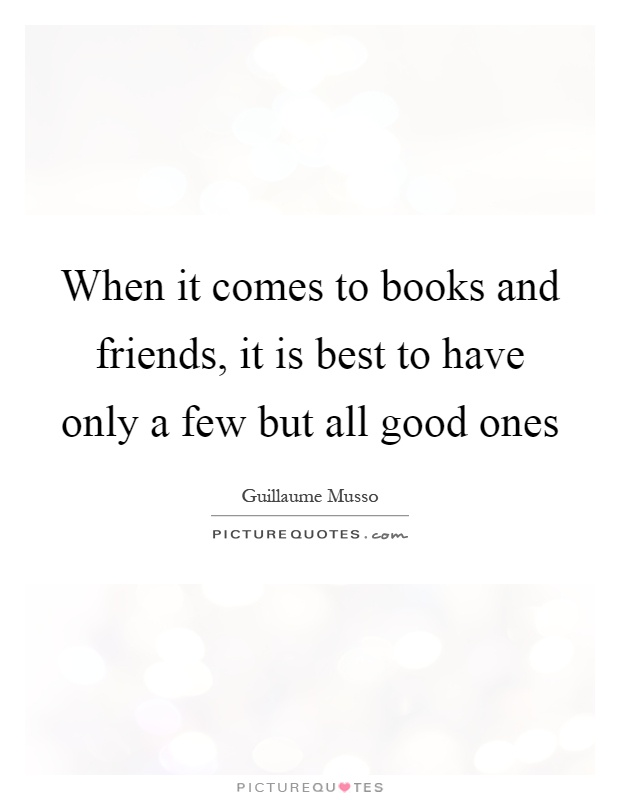 When it comes to books and friends, it is best to have only a few but all good ones Picture Quote #1