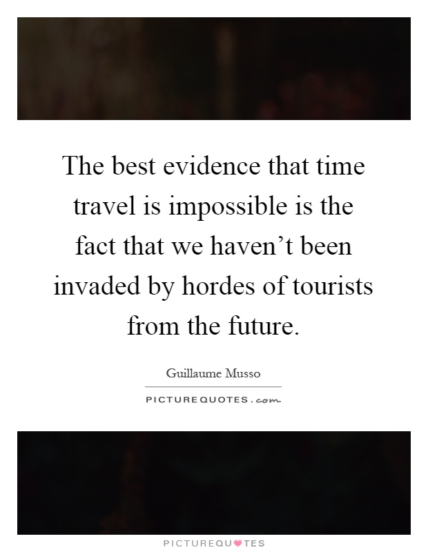 The best evidence that time travel is impossible is the fact that we haven't been invaded by hordes of tourists from the future Picture Quote #1