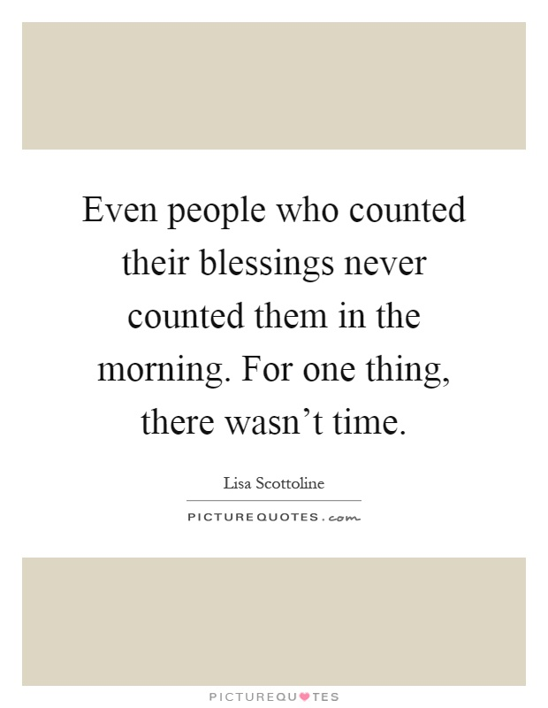 Even people who counted their blessings never counted them in the morning. For one thing, there wasn't time Picture Quote #1