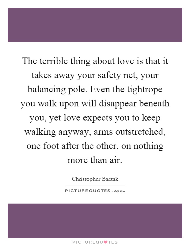 The terrible thing about love is that it takes away your safety net, your balancing pole. Even the tightrope you walk upon will disappear beneath you, yet love expects you to keep walking anyway, arms outstretched, one foot after the other, on nothing more than air Picture Quote #1