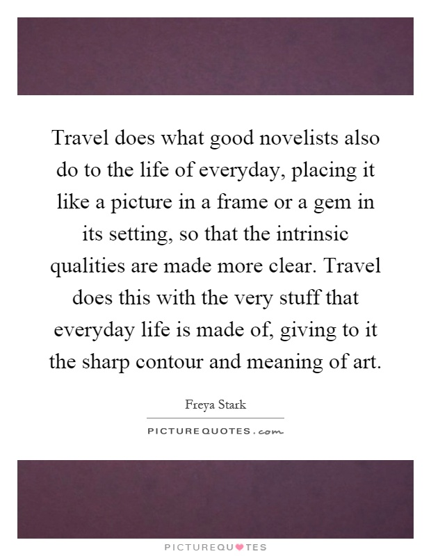 Travel does what good novelists also do to the life of everyday, placing it like a picture in a frame or a gem in its setting, so that the intrinsic qualities are made more clear. Travel does this with the very stuff that everyday life is made of, giving to it the sharp contour and meaning of art Picture Quote #1