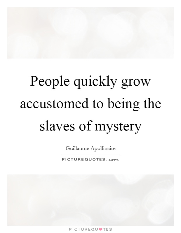 People quickly grow accustomed to being the slaves of mystery Picture Quote #1