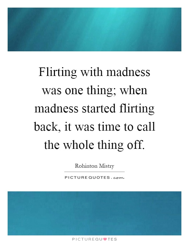 Flirting with madness was one thing; when madness started flirting back, it was time to call the whole thing off Picture Quote #1