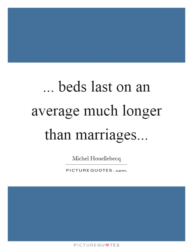 ... beds last on an average much longer than marriages Picture Quote #1