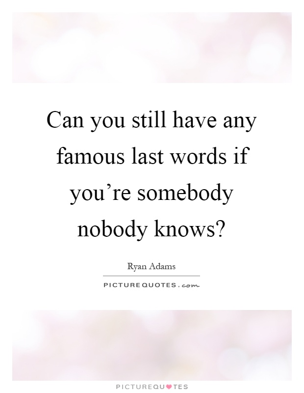 Can you still have any famous last words if you're somebody nobody knows? Picture Quote #1