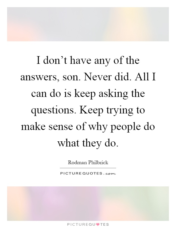 I don't have any of the answers, son. Never did. All I can do is keep asking the questions. Keep trying to make sense of why people do what they do Picture Quote #1