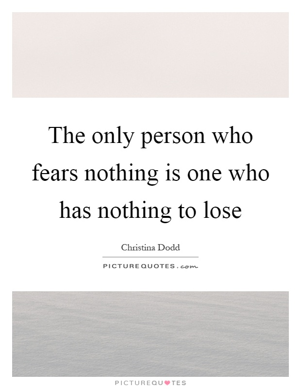 The only person who fears nothing is one who has nothing to lose Picture Quote #1
