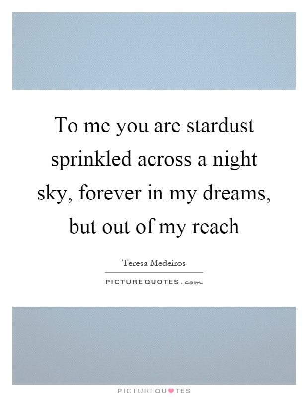 To me you are stardust sprinkled across a night sky, forever in my dreams, but out of my reach Picture Quote #1