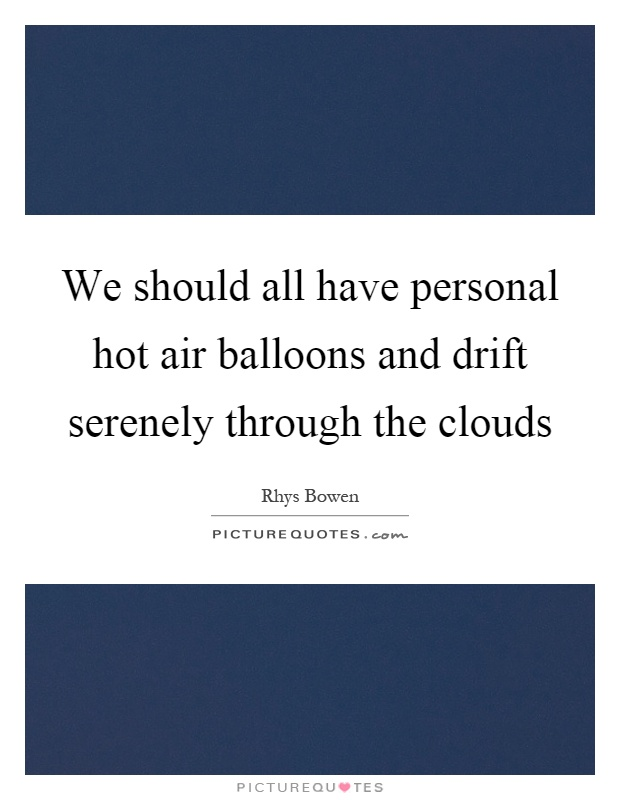 We should all have personal hot air balloons and drift serenely through the clouds Picture Quote #1