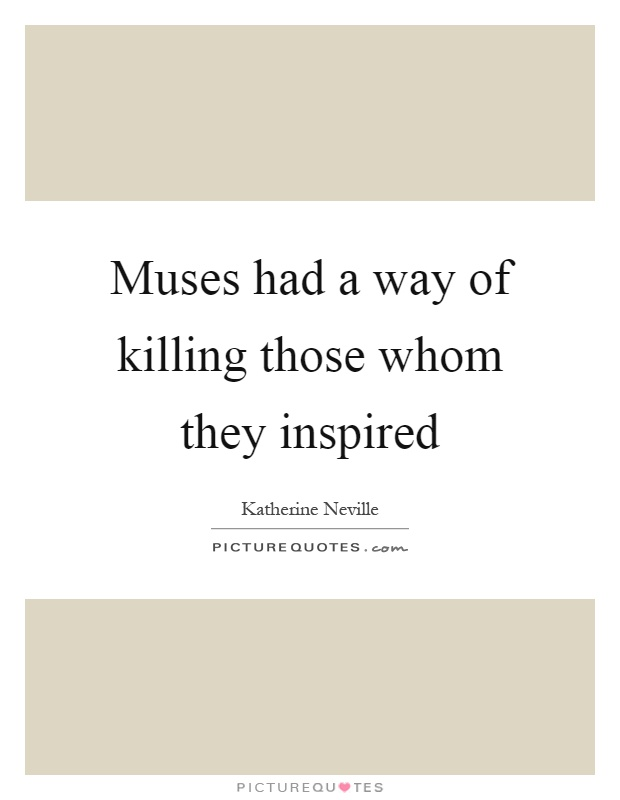 Muses had a way of killing those whom they inspired Picture Quote #1