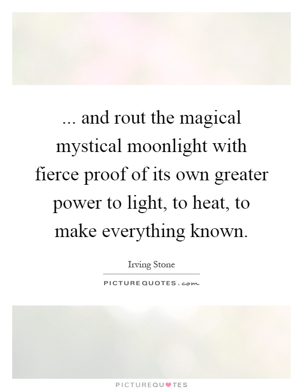 ... and rout the magical mystical moonlight with fierce proof of its own greater power to light, to heat, to make everything known Picture Quote #1