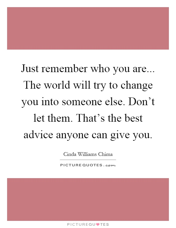 Just remember who you are... The world will try to change you into someone else. Don't let them. That's the best advice anyone can give you Picture Quote #1