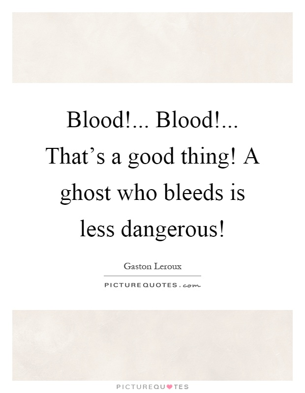 Blood!... Blood!... That's a good thing! A ghost who bleeds is less dangerous! Picture Quote #1