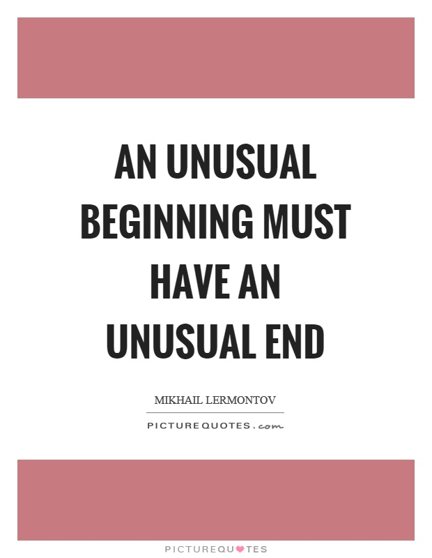 An unusual beginning must have an unusual end Picture Quote #1