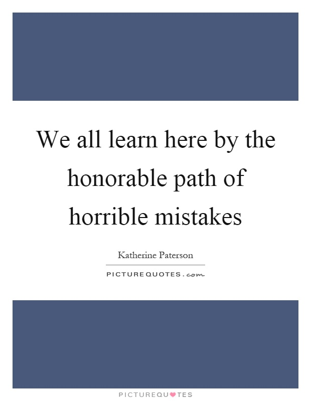 We all learn here by the honorable path of horrible mistakes Picture Quote #1