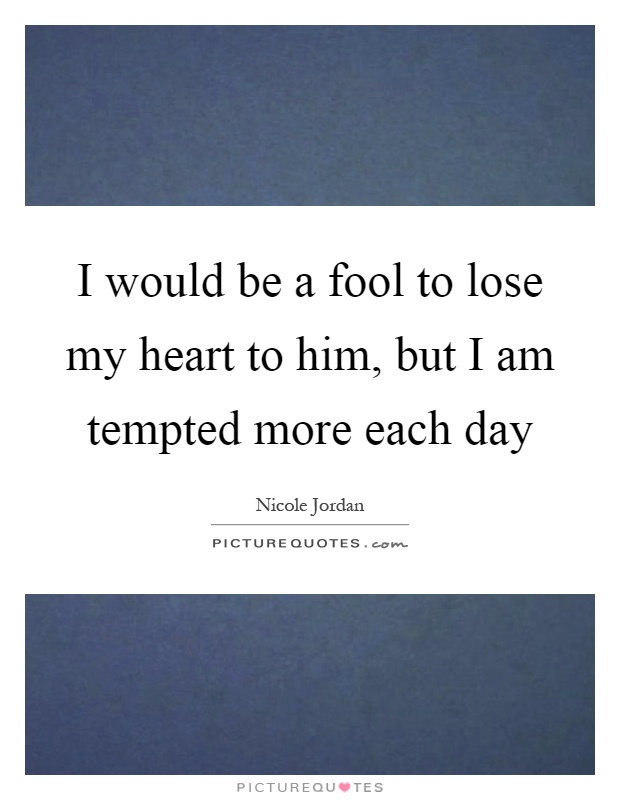 I would be a fool to lose my heart to him, but I am tempted more each day Picture Quote #1