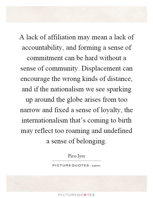 A lack of affiliation may mean a lack of accountability, and forming a sense of commitment can be hard without a sense of community. Displacement can encourage the wrong kinds of distance, and if the nationalism we see sparking up around the globe arises from too narrow and fixed a sense of loyalty, the internationalism that's coming to birth may reflect too roaming and undefined a sense of belonging Picture Quote #1