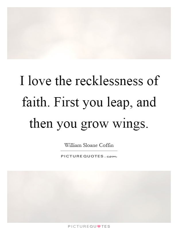 I love the recklessness of faith. First you leap, and then you grow wings Picture Quote #1